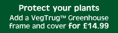 Add a Vegtrug™ greenhouse & cover for £14.99