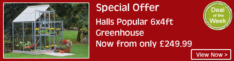 Deal of the Week - Halls Greenhouse 6ft x 4ft. Now from only £249.99 plus receive free 2 tier staging worth up to £94 FREE